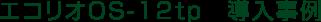 エコリオOS-12tp 導入事例
