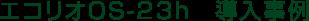 エコリオOS-23tp 導入事例